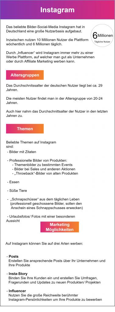 """Infografik zum Thema Instagram-Marketing: Das beliebte Bilder-Social-Media Instagram hat in Deutschland eine große Nutzerbasis aufgebaut. Inzwischen nutzen 10 Millionen Nutzer die Plattform wöchentlich und 6 Millionen täglich. Durch """"Influencer"""" wird Instagram immer mehr zu einer Werbe Plattform, auf welcher man gut als Unternehmen oder durch Affiliate Marketing werben kann. Das Durchschnitssalter der deutschen Nutzer liegt bei ca. 29 Jahren. Die meisten Nutzer findet man in der Altersgruppe von 20-24 Jahren. Auch hier nahm das Durchschnittsalter der Nutzer in den letzten Jahren zu. Beliebte Themen auf Instagram sind: Bilder mit Zitaten, Professionelle Bilder von Produkten: Themenbilder zu bestimmten Events, Bilder bei Sales und anderen Aktionen, """"Throwback""""-Bilder von alten Produkten, Essen, Süße Tiere, """"Schnapschüsse"""" aus dem täglichen Leben (professionell geschossene Bilder, sollen den Anschein eines Schnappschusses erwecken) und Urlaubsfotos/ Fotos mit einer besonderen Aussicht. Auf Instagram können Sie auf drei Arten werben:  - Posts    Erstellen Sie ansprechende Posts über Ihr Unternehmen und     Ihre Produkte   - Insta-Story    Binden Sie Ihre Kunden ein und erstellen Sie Umfragen,    Fragerunden und Updates zu neuen Produkten/ Projekten   - Influencer    Nutzen Sie die große Reichweite berühmter     Instagram-Persönlichkeiten um Ihre Produkte zu bewerben"""